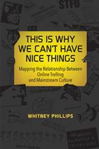 30596_This-is-Why-We-Cant-Have-Nice-Things-Mapping-the-Relationship-Between-Online-Trolling-and-Mainstream-Culture-by-Whitney-Phillips