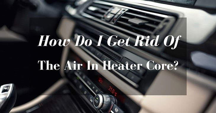 How Do I Get Rid Of The Air In Heater Core?
