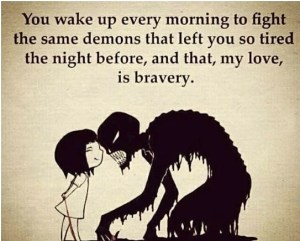Meme that reads: You wake up every morning to fight the same demons that left you so tired the night before, and that, my love, is bravery.