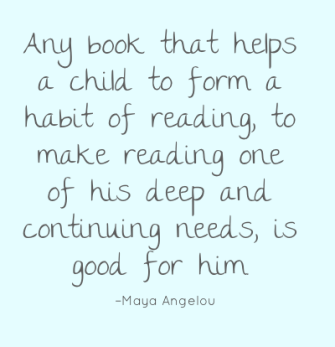 Any book that helps a child to form a habit of reading, to make reading one of his deep and continuing needs, is good for him. –Maya Angelou