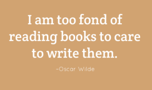 I am too fond of reading books to care to write them. –Oscar Wilde
