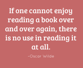 If one cannot enjoy reading a book over and over again, there is no use in reading it at all. –Oscar Wilde