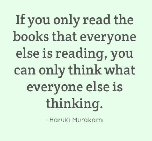 If you only read the books that everyone else is reading, you can only think what everyone else is thinking. –Haruki Murakami