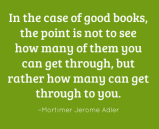 In case of good books the point is not to see how many of them you can get through, but rather how many can get through to you. – Mortimer Jerome Adler