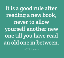 It is a good rule after reading a new book, never to allow yourself another new one till you have read an old one in between. C.S. Lewis