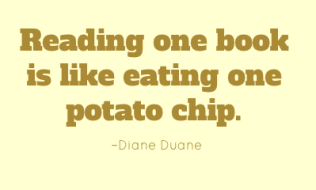 Reading one book is like eating one potato chip. –Diane Duane