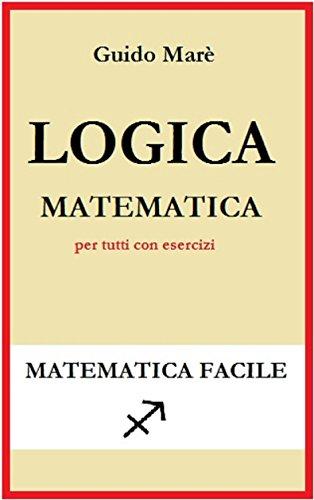 Logica matematica: per tutti con esercizi (Matematica facile)