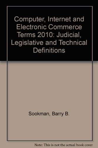 Computer, Internet and Electronic Commerce Terms 2010: Judicial, Legislative and Technical Definitions