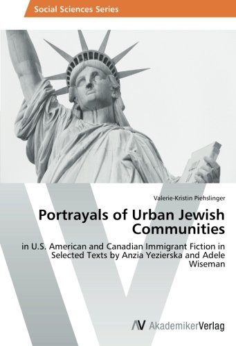 Portrayals of Urban Jewish Communities: in U.S. American and Canadian Immigrant Fiction in Selected Texts by Anzia Yezierska and Adele Wiseman