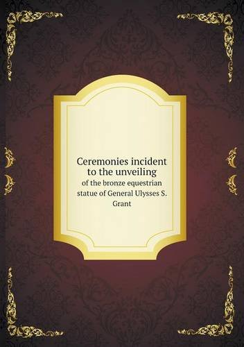 Ceremonies incident to the unveiling of the bronze equestrian statue of General Ulysses S. Grant
