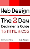 Web Design: The 2 Day Beginner's Guide to HTML & CSS (ECM Publishing Web Design Book 1)