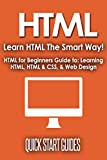 HTML: Learn HTML The Smart Way! HTML for Beginners Guide to: Learning HTML, HTML & CSS, & Web Design (HTML5, HTML5 and CSS3, HTML Programming, HTML CSS, HTML for Beginners, HTML Programming Book 1)