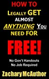 How To Legally Get Almost Anything You Need For Free: No Government Handouts - No Job Required