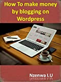 How To make money by blogging on WordPress: Step By Step Guide To Set Up Your WordPress Blog