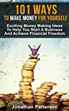 101 Ways To Make Money For Yourself: Exciting Money Making Ideas To Help You Start A Business And Achieve Financial Freedom