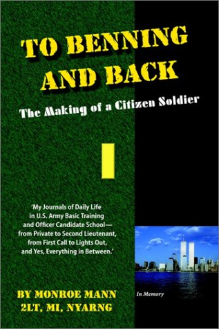 To Benning and Back: The Making of a Citizen Soldier - My Journals of Daily Life in U.S. Army Basic Training and Officer Candidate School, from Private to Second Lieutenant, from First Call to Lights Out, and Yes, Everything in Between.
