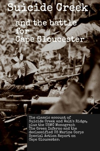 Suicide Creek and the Battle for Cape Gloucester: The classic account of the Marine Corps battle at Suicide Creek on New Britain, plus the USMC study ... First Marine Division Special Action Report.