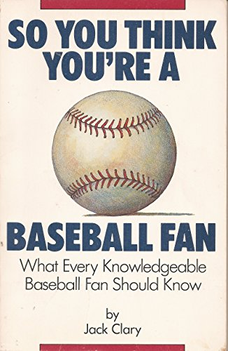 So You Think You're a Baseball Fan: What Every Knowledgeable Baseball Fan Should Know