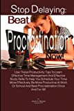 Stop Delaying: Beat Procrastination Now!: Use These Productivity Tips To Learn Effective Time Management And Effective Study Skills To Help You ... And Beat Procrastination Once And For All!