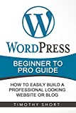 Wordpress: Beginner to Pro Guide - How to Easily Build a Professional Looking Website or Blog: (WordPress 2016 Guide)