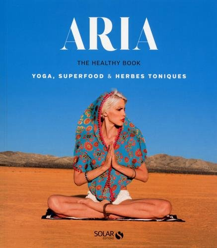 Aria, the Healthy Book : Yoga, Superfood & Herbes toniques
