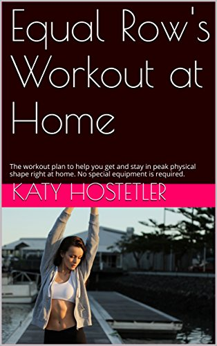 Equal Row's Workout at Home: The workout plan to help you get and stay in peak physical shape right at home. No special equipment is required. (Equal Row Workouts Book 2)
