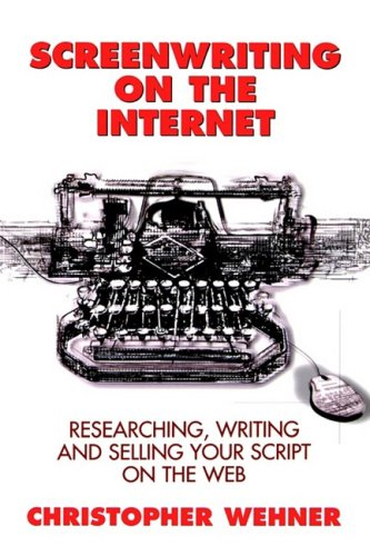 Screenwriting on the Internet: Researching, Writing and Selling Your Script on the Web