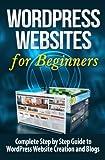 WordPress Websites: Complete Step by Step Guide to WordPress Website Creation and Blogs (WordPress Websites for Beginners) (Volume 1)
