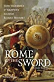 Rome and the Sword: How Warriors and Weapons Shaped Roman History