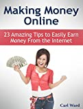 Making Money Online: 23 Amazing Tips to Easily Earn Money From the Internet