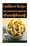 Cauliflower Recipes : Delicious and Healthy Recipes You Can Quickly & Easily Coo
