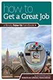 How to Get a Great Job: A Library How-To Handbook