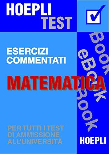 Matematica - Esercizi commentati: Per tutti i test di ammissione all'università