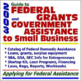 2003 Guide to Federal Grants and Government Assistance to Small Business: Catalog of Federal ...
