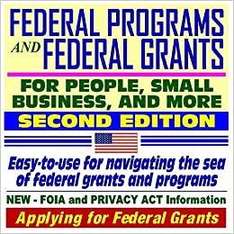 Federal Programs and Federal Grants for People, Small Business, and More: An Easy-to-Use Guide ...