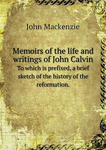 Memoirs of the life and writings of John Calvin To which is prefixed, a brief sketch of the history of the reformation.
