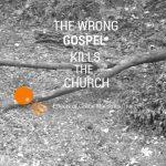 The Wrong Gospel Kills the Church