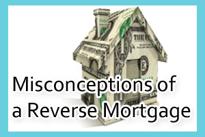 Misconceptions of a Reverse Mortgage