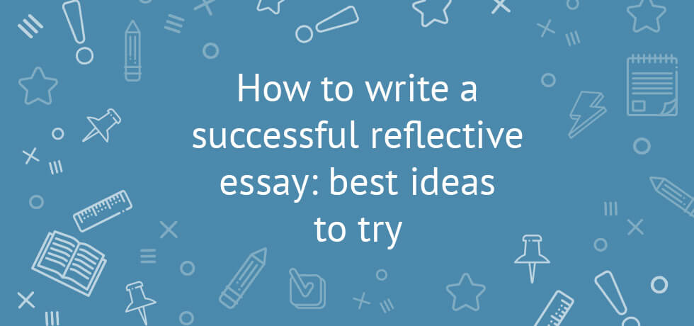 How to Write a Successful Reflective Essay Best Ideas To Try