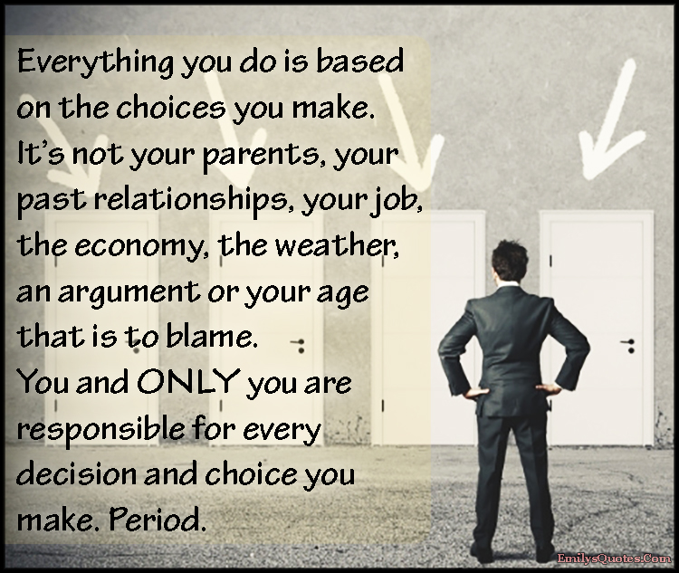 Everything you do is based on the choices you make It\u0027s not your