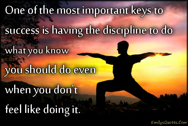 One of the most important keys to success is having the discipline