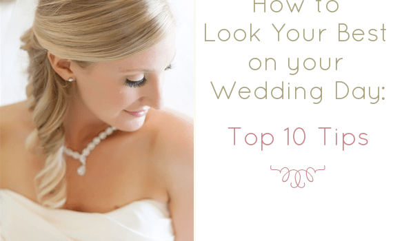 how to look your best on your wedding day - top 10 tips
