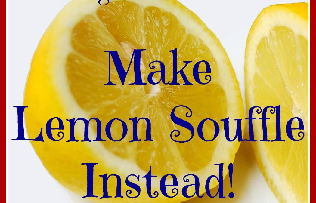 Forget making lemonade out of lemons – Make Souffle!