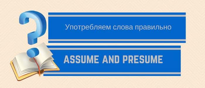 Употребление assume и presume - Presume Or Assume