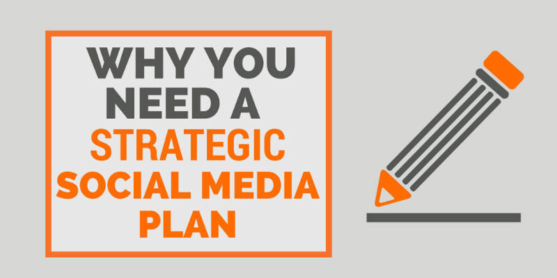 Why You Need A Strategic Social Media Marketing Plan