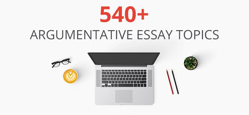 540+ Argumentative Essay Topics Can Easily Be Developed by Experts