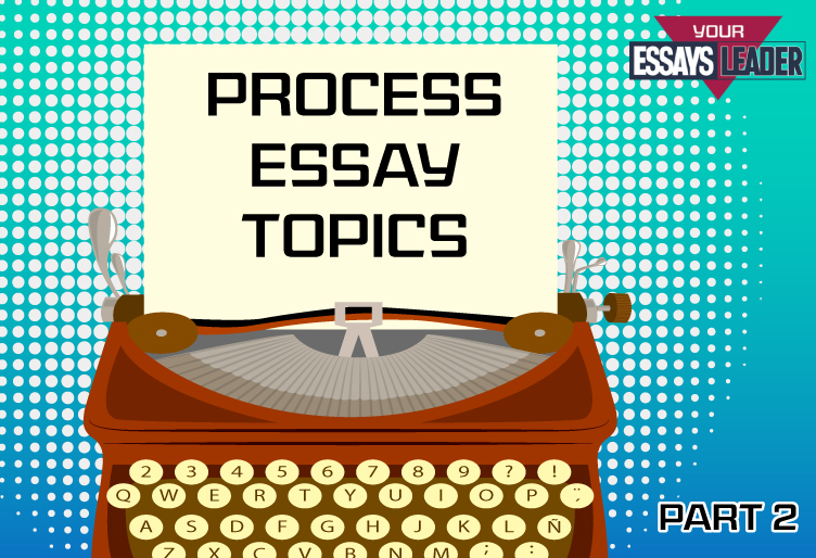 Topics for Process Analysis Essay Part 2 EssaysLeader