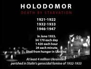 Holodomor (death by starvation) 1921-1922, 1932-1933, 1946-1947 In June 1933, 34170 each day, 1420 each hour, 24 each minute died from hunger in Ukraine. At least 4 million Ukrainians perished in Stalin's genocidal famine of 1932-1933.