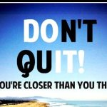 4 Reasons to Not Quit…EVER!