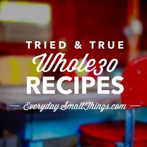 Tried & True Whole30 Recipes | EverydaySmallThings.com